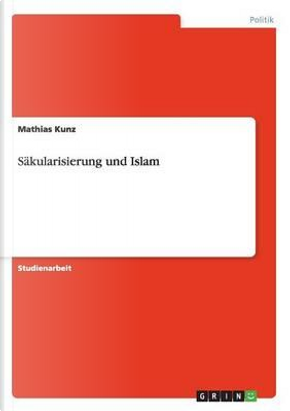 Säkularisierung und Islam by Mathias Kunz
