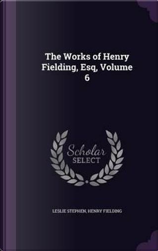 The Works of Henry Fielding, Esq, Volume 6 by Sir Leslie Stephen