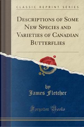 Descriptions of Some New Species and Varieties of Canadian Butterflies (Classic Reprint) by James Fletcher