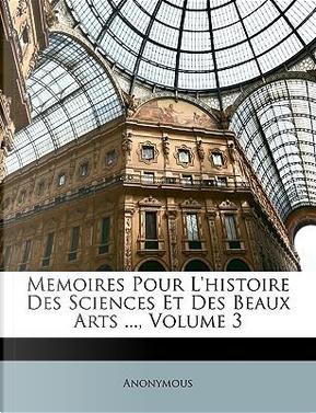 Memoires Pour L'histoire Des Sciences Et Des Beaux Arts ..., Volume 3 by ANONYMOUS