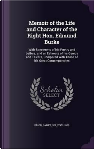 Memoir of the Life and Character of the Right Hon. Edmund Burke by James Prior