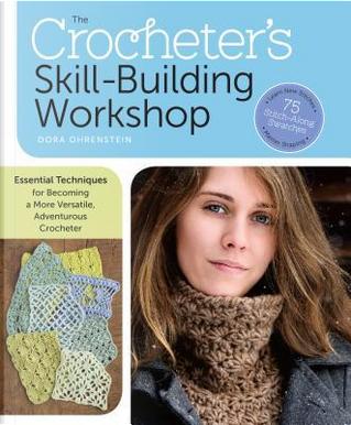 The Crocheter's Skill-Building Workshop by Dora Ohrenstein
