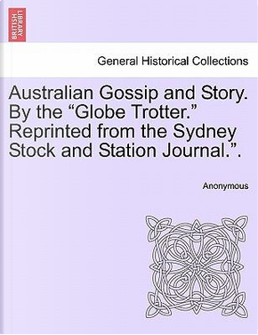 Australian Gossip and Story. By the Globe Trotter. Reprinted from the Sydney Stock and Station Journal.. by ANONYMOUS