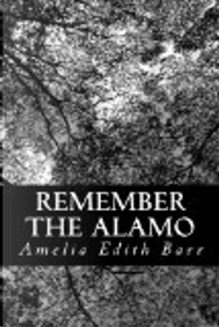 Remember the Alamo by Amelia Edith Barr