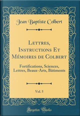Lettres, Instructions Et Mémoires de Colbert, Vol. 5 by Jean Baptiste Colbert