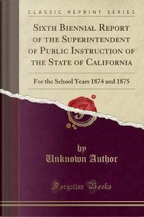 Sixth Biennial Report of the Superintendent of Public Instruction of the State of California by Author Unknown