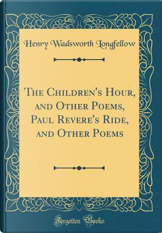 The Children's Hour, and Other Poems, Paul Revere's Ride, and Other Poems (Classic Reprint) by Henry Wadsworth Longfellow