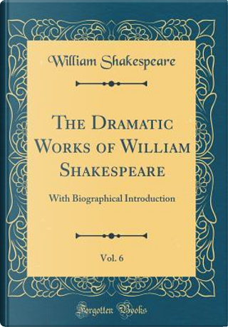 The Dramatic Works of William Shakespeare, Vol. 6 by William Shakespeare