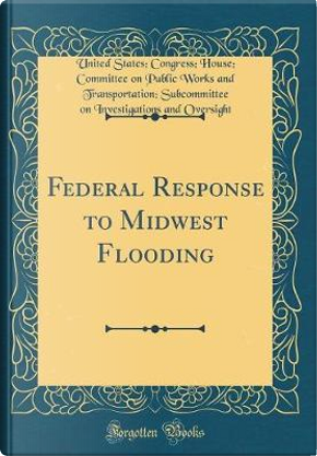 Federal Response to Midwest Flooding (Classic Reprint) by United States Congress Hous Oversight