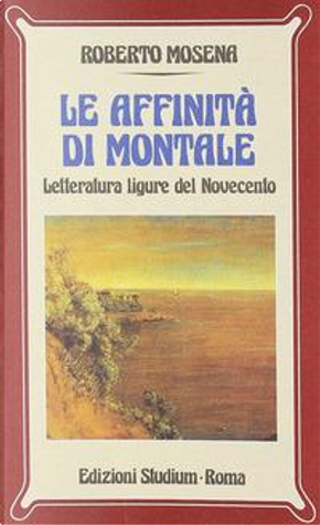 Le affinità di Montale. Letteratura ligure del Novecento by Roberto Mosena