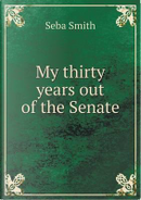 My Thirty Years Out of the Senate by Seba Smith