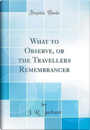 What to Observe, or the Travellers Remembrancer (Classic Reprint) by J. R. Jackson