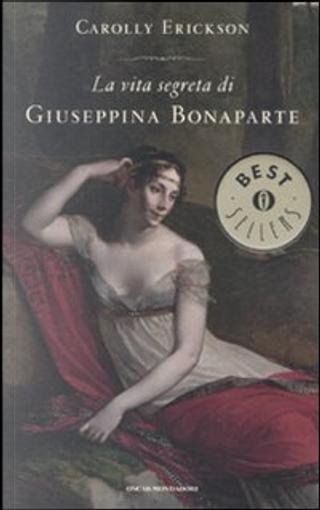 La vita segreta di Giuseppina Bonaparte by Carolly Erickson