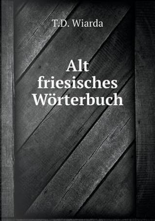 Alt Friesisches Worterbuch by T D Wiarda