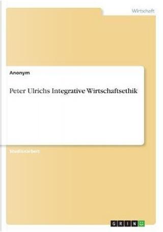 Peter Ulrichs Integrative Wirtschaftsethik by Anonym