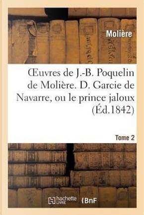 Oeuvres de J.-B. Poquelin de Molière. Tome 2 d. Garcie de Navarre, Ou le Prince Jaloux by Molière