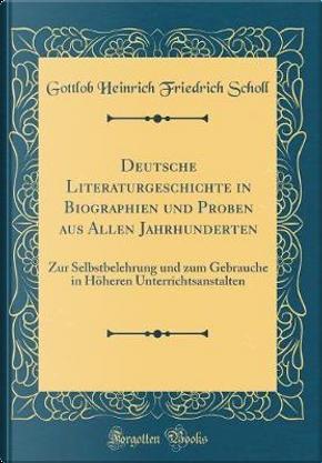 Deutsche Literaturgeschichte in Biographien und Proben aus Allen Jahrhunderten by Gottlob Heinrich Friedrich Scholl