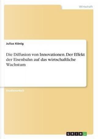 Die Diffusion von Innovationen. Der Effekt der Eisenbahn auf das wirtschaftliche Wachstum by Julius König