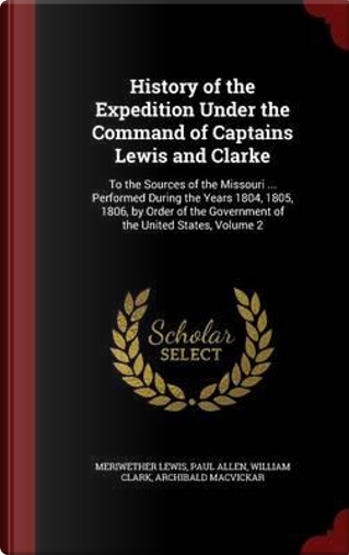 History of the Expedition Under the Command of Captains Lewis and Clarke by Meriwether Lewis