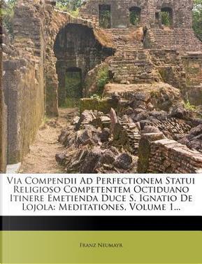 Via Compendii Ad Perfectionem Statui Religioso Competentem Octiduano Itinere Emetienda Duce S. Ignatio de Lojola by Franz Neumayr