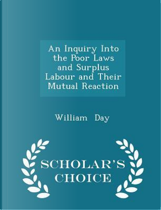 An Inquiry Into the Poor Laws and Surplus Labour and Their Mutual Reaction - Scholar's Choice Edition by William Day