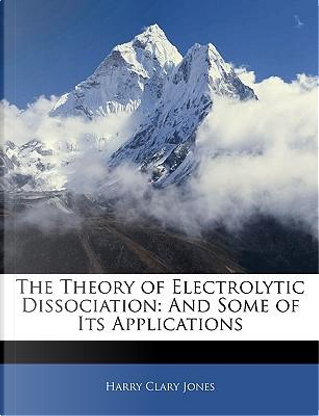 The Theory of Electrolytic Dissociation by Harry Clary Jones