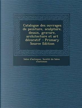 Catalogue Des Ouvrages de Peinture, Sculpture, Dessin, Gravure, Architecture Et Art Decoratif - Primary Source Edition by Salon D'Automne