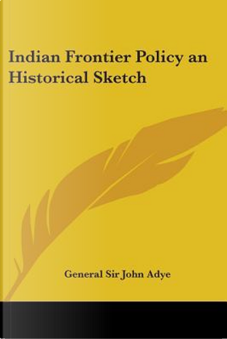 Indian Frontier Policy an Historical Sketch by John Miller, Sir Adye