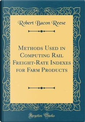 Methods Used in Computing Rail Freight-Rate Indexes for Farm Products (Classic Reprint) by Robert Bacon Reese