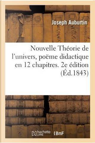 Nouvelle Theorie de l'Univers, Pome Didactique, en 12 Chapitres. 2e dition by Auburtin Joseph