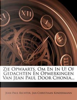 Zie Opwaarts, Om En in U! of Gedachten En Opmerkingen Van Jean Paul Door Chonia. by Jean Paul Richter