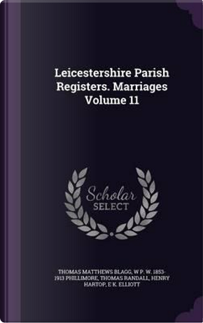 Leicestershire Parish Registers. Marriages Volume 11 by Thomas Matthews Blagg