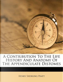 A Contribution to the Life History and Anatomy of the Appendiculate Distomes by Henry Sherring Pratt