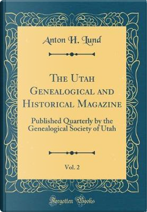 The Utah Genealogical and Historical Magazine, Vol. 2 by Anton H. Lund