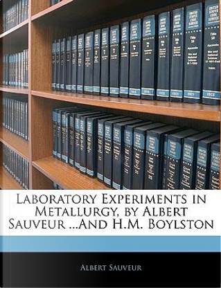 Laboratory Experiments in Metallurgy, by Albert Sauveur ...and H.M. Boylston by Albert Sauveur