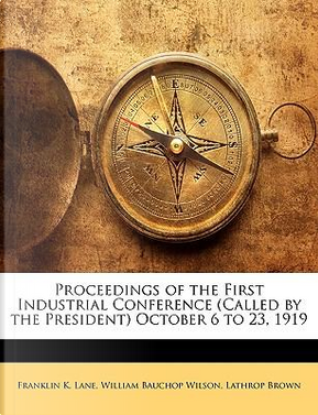 Proceedings of the First Industrial Conference (Called by the President) October 6 to 23, 1919 by Franklin K. Lane