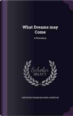 What Dreams May Come by Gertrude Franklin Horn Atherton