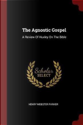 The Agnostic Gospel by Henry Webster Parker