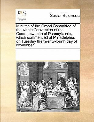 Minutes of the Grand Committee of the Whole Convention of the Commonwealth of Pennsylvania, Which Commenced at Philadelphia, on Tuesday the Twenty-Fourth Day of November by Multiple Contributors