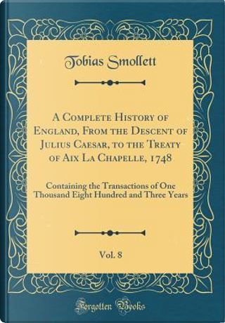 A Complete History of England, From the Descent of Julius Caesar, to the Treaty of Aix La Chapelle, 1748, Vol. 8 by Tobias Smollett