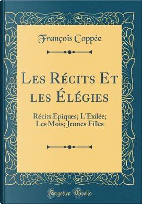 Les Récits Et les Élégies by François Coppée