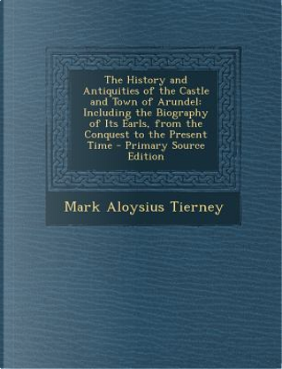 The History and Antiquities of the Castle and Town of Arundel by Mark Aloysius Tierney
