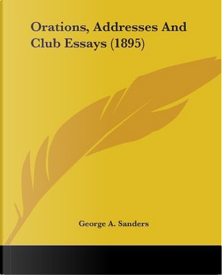 Orations, Addresses and Club Essays by George A. Sanders