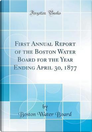 First Annual Report of the Boston Water Board for the Year Ending April 30, 1877 (Classic Reprint) by Boston Water Board