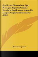 Gothicum Glossarium, Quo Pleraque Argentei Codicis Vocabula Explicantur, Atque Ex Linguis Cognatis Illustrantur (1684) by Franciscus Junius