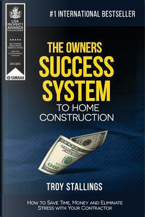 The Owners Success System to Home Construction by Troy Stallings