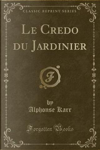 Le Credo du Jardinier (Classic Reprint) by Alphonse Karr