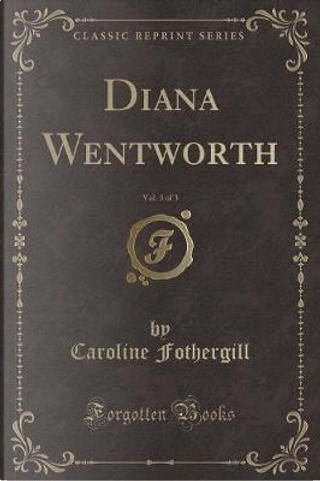 Diana Wentworth, Vol. 3 of 3 (Classic Reprint) by Caroline Fothergill
