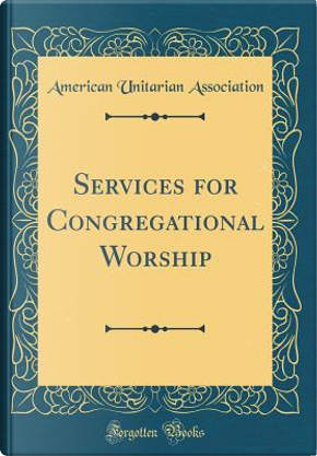 Services for Congregational Worship (Classic Reprint) by American Unitarian Association