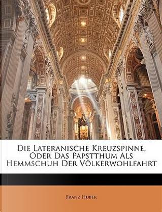 Die Lateranische Kreuzspinne, oder das Papstthum sls Hemmschuh der Völkerwohlfahrt. 1. Band. Zweite Auflage by Franz Huber